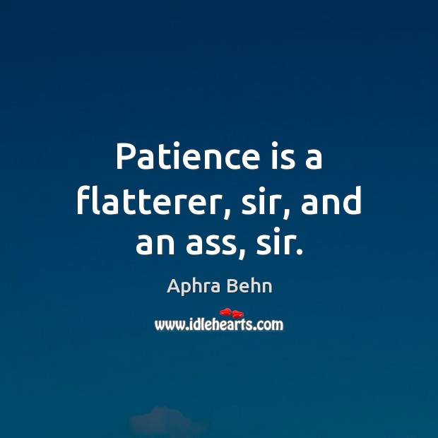 Image, Patience is a flatterer, sir, and an ass, sir.