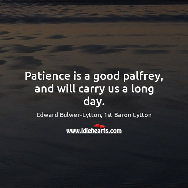 Patience is a good palfrey, and will carry us a long day. Patience Quotes Image