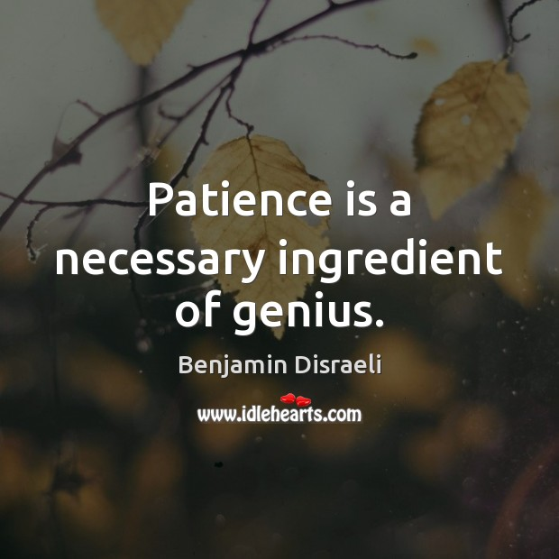 Patience is a necessary ingredient of genius. Benjamin Disraeli Picture Quote