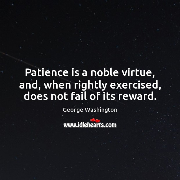 Image, Patience is a noble virtue, and, when rightly exercised, does not fail of its reward.