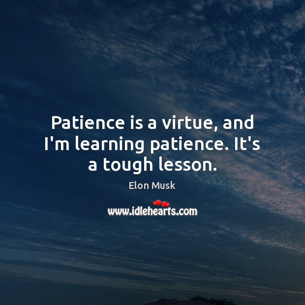 Image, Patience is a virtue, and I'm learning patience. It's a tough lesson.