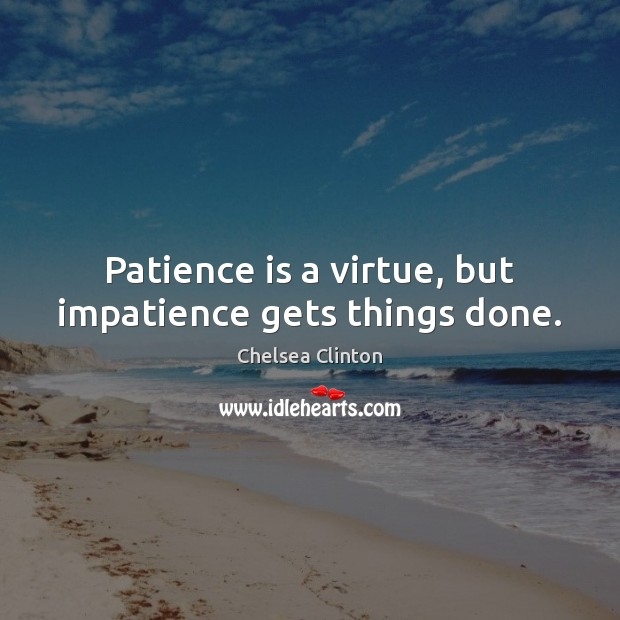 Patience is a virtue, but impatience gets things done. Chelsea Clinton Picture Quote