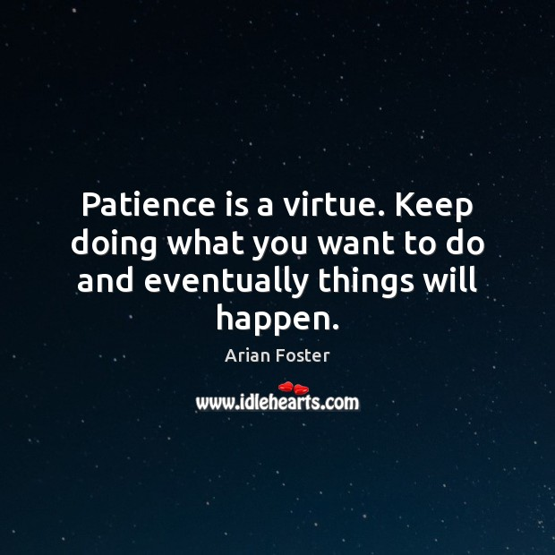 Patience is a virtue. Keep doing what you want to do and eventually things will happen. Patience Quotes Image