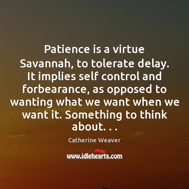 Patience is a virtue Savannah, to tolerate delay. It implies self control Patience Quotes Image