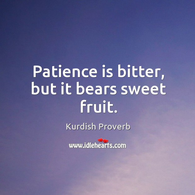 patience is bitter plant but bears Patience is a tree whose root is bitter, but its fruit is very sweet patience is bitter  but its fruits are sweet patience is bitter, but it bears sweet fruit pick your friends .