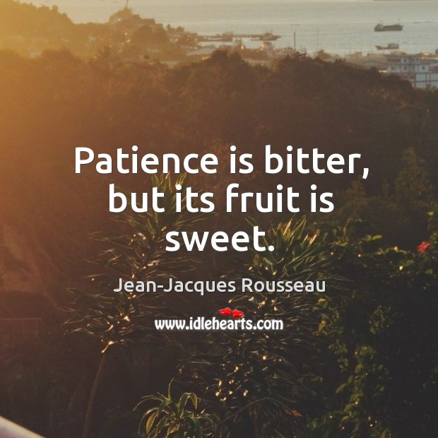 Image result for patience is bitter but its fruit is sweet Jean-Jacques Rousseau