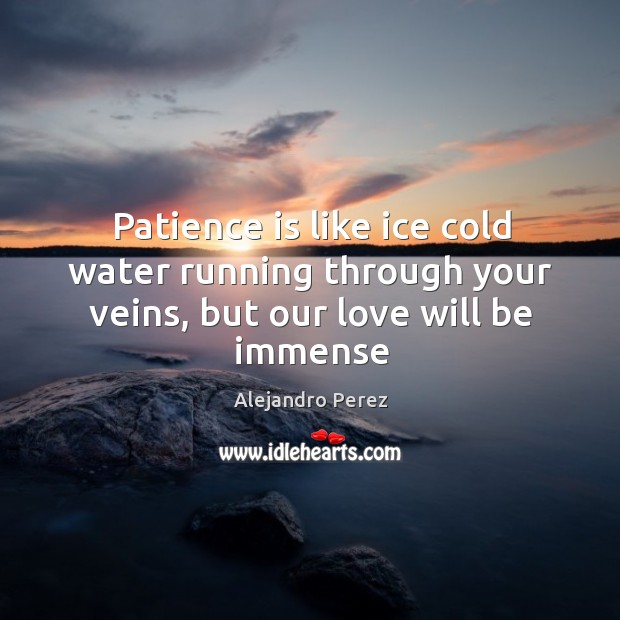 Image, Patience is like ice cold water running through your veins, but our love will be immense