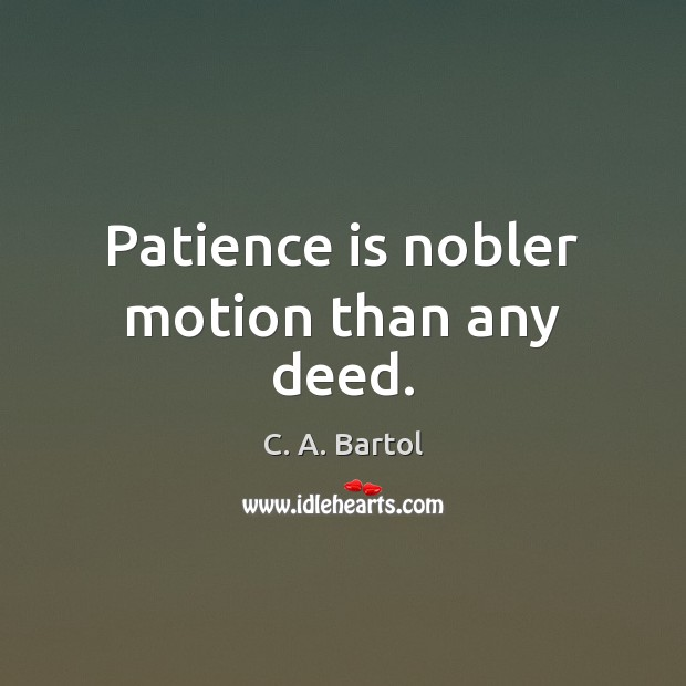 Patience is nobler motion than any deed. Patience Quotes Image