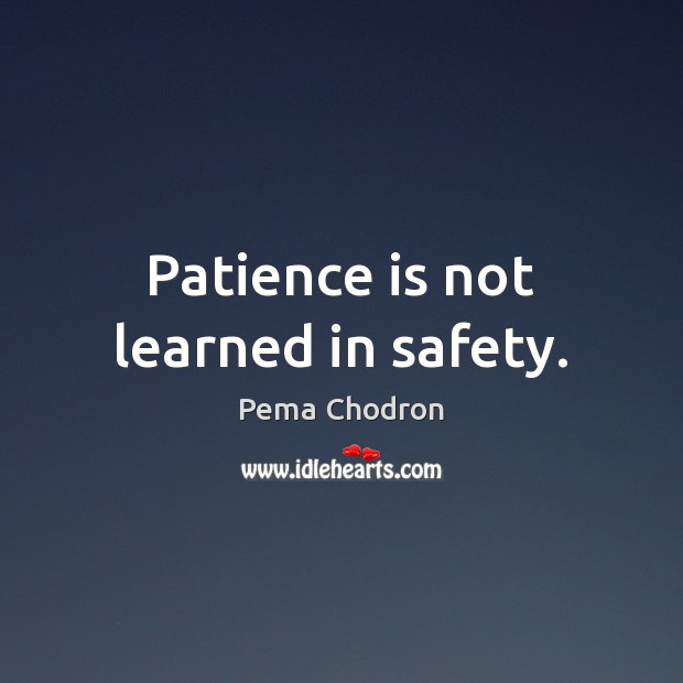 Patience is not learned in safety. Patience Quotes Image
