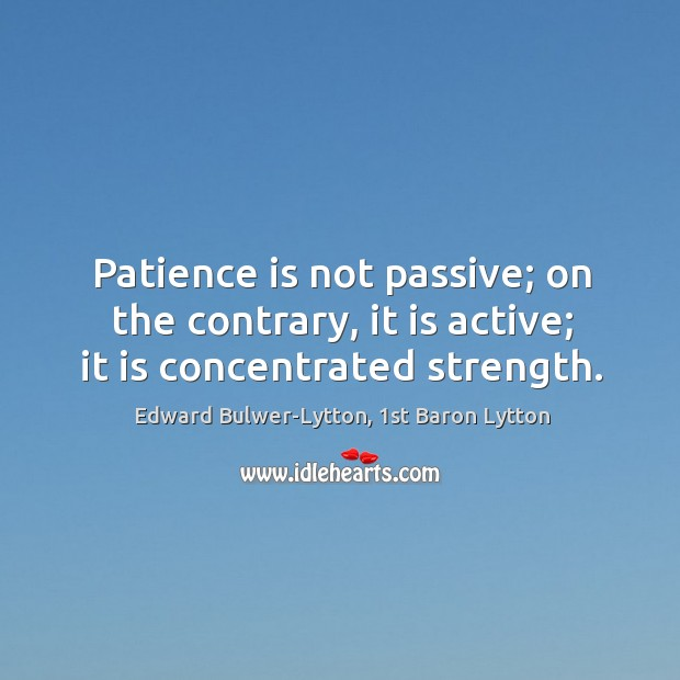 Image, Patience is not passive; on the contrary, it is active; it is concentrated strength.