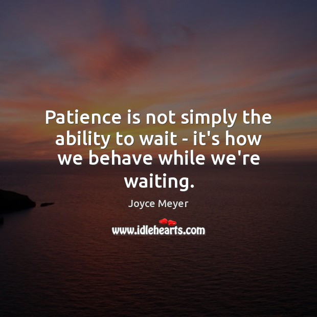 Image, Patience is not simply the ability to wait – it's how we behave while we're waiting.