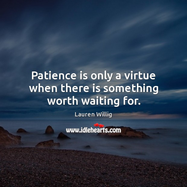 Patience is only a virtue when there is something worth waiting for. Patience Quotes Image