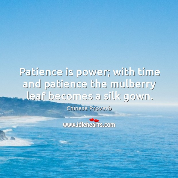 Image, Patience is power; with time and patience the mulberry leaf becomes a silk gown.