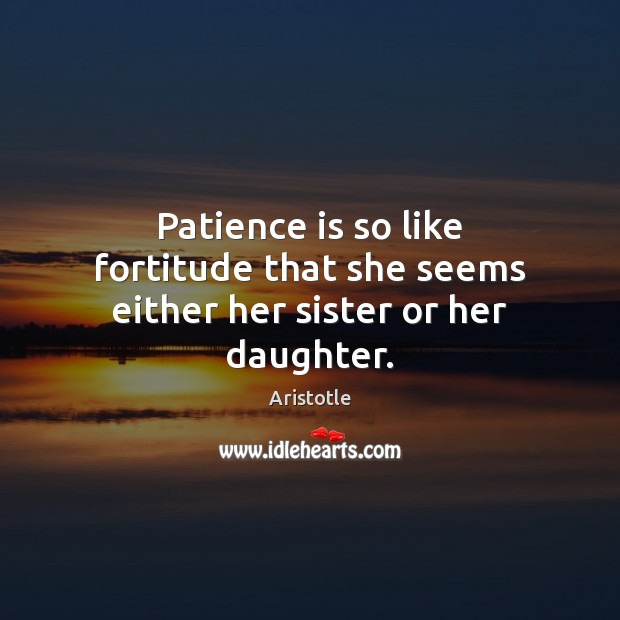 Patience is so like fortitude that she seems either her sister or her daughter. Image