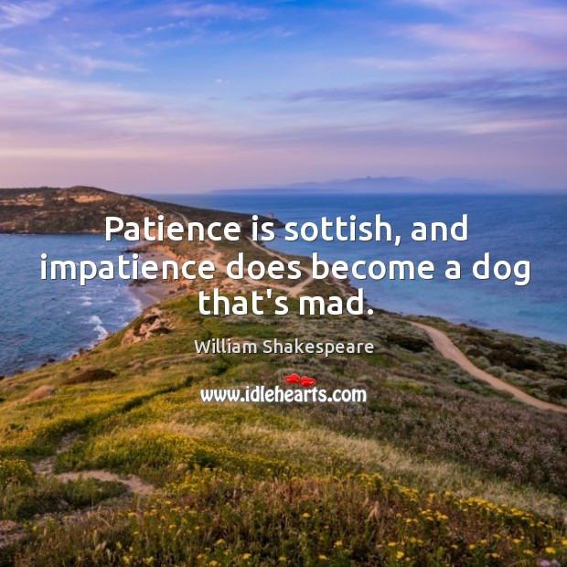 Patience is sottish, and impatience does become a dog that's mad. Image