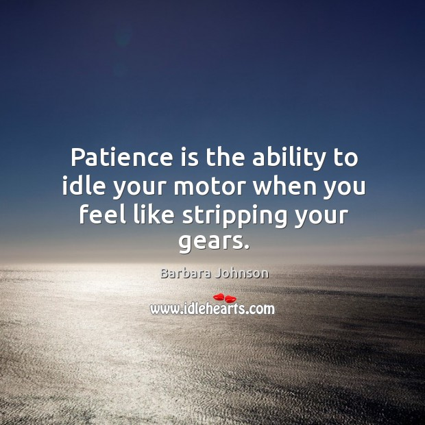 Patience is the ability to idle your motor when you feel like stripping your gears. Barbara Johnson Picture Quote