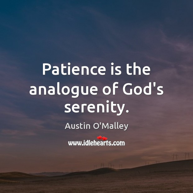 Patience is the analogue of God's serenity. Austin O'Malley Picture Quote