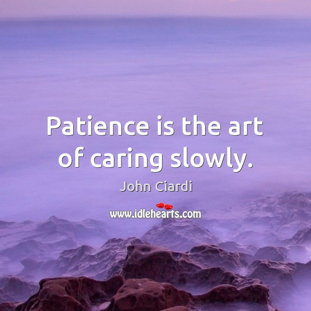 Patience is the art of caring slowly. Patience Quotes Image