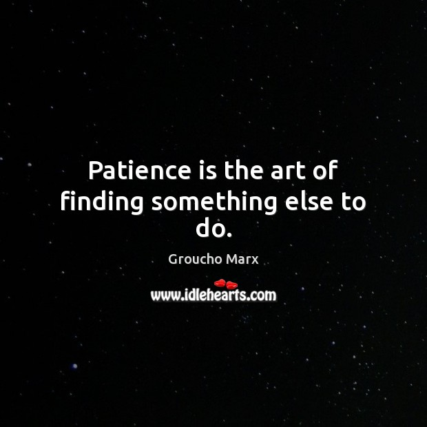 Patience is the art of finding something else to do. Patience Quotes Image