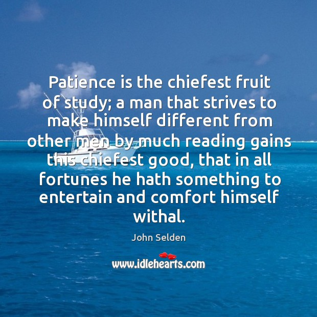 Patience is the chiefest fruit of study; a man that strives to John Selden Picture Quote