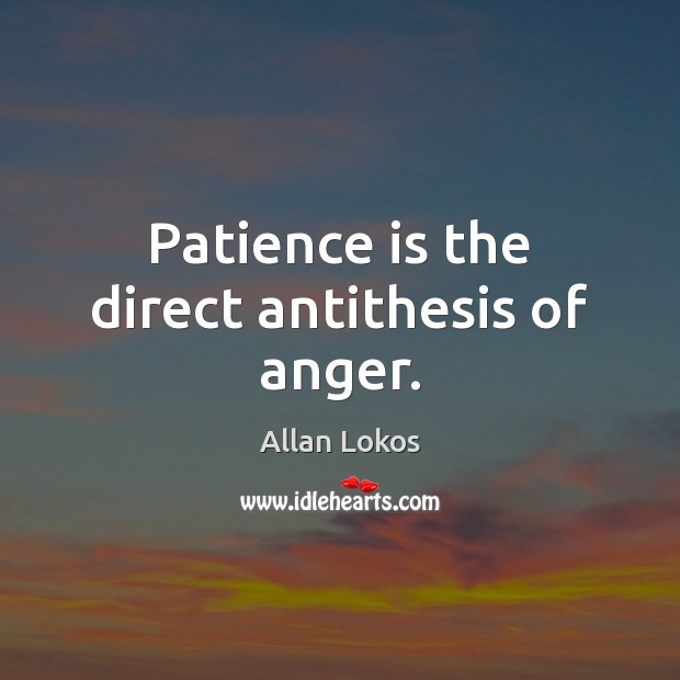 Image, Patience is the direct antithesis of anger.