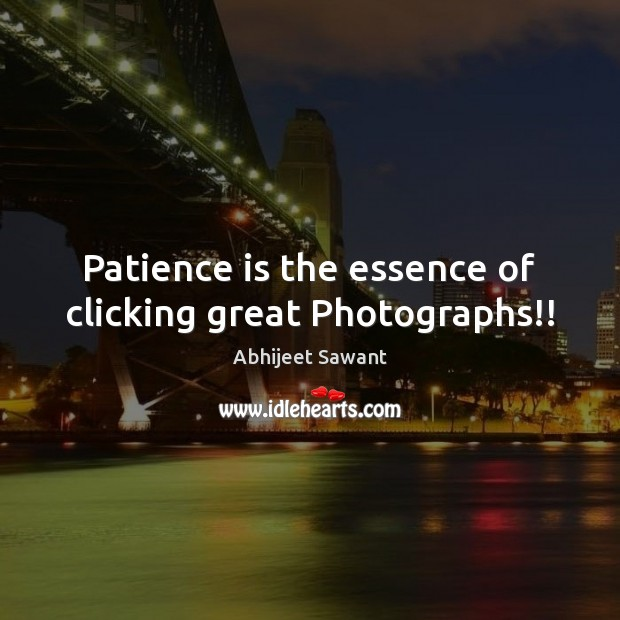 Patience is the essence of clicking great Photographs!! Patience Quotes Image