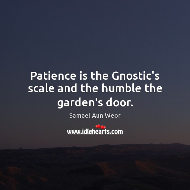 Patience is the Gnostic's scale and the humble the garden's door. Patience Quotes Image