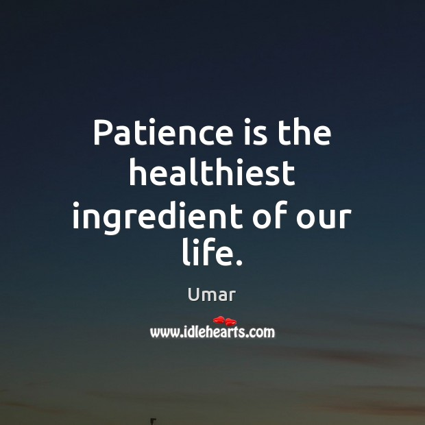 Patience is the healthiest ingredient of our life. Patience Quotes Image