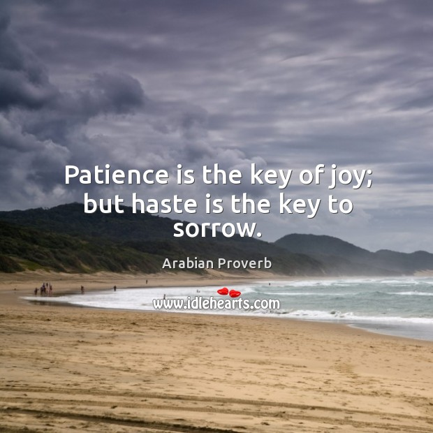Patience is the key of joy; but haste is the key to sorrow. Arabian Proverbs Image