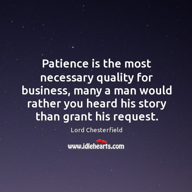 Image, Patience is the most necessary quality for business, many a man would rather you heard his story than grant his request.