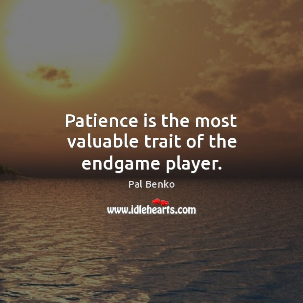 Patience is the most valuable trait of the endgame player. Patience Quotes Image