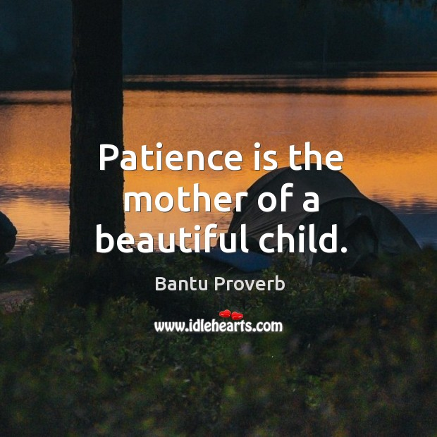 Image, Patience is the mother of a beautiful child.