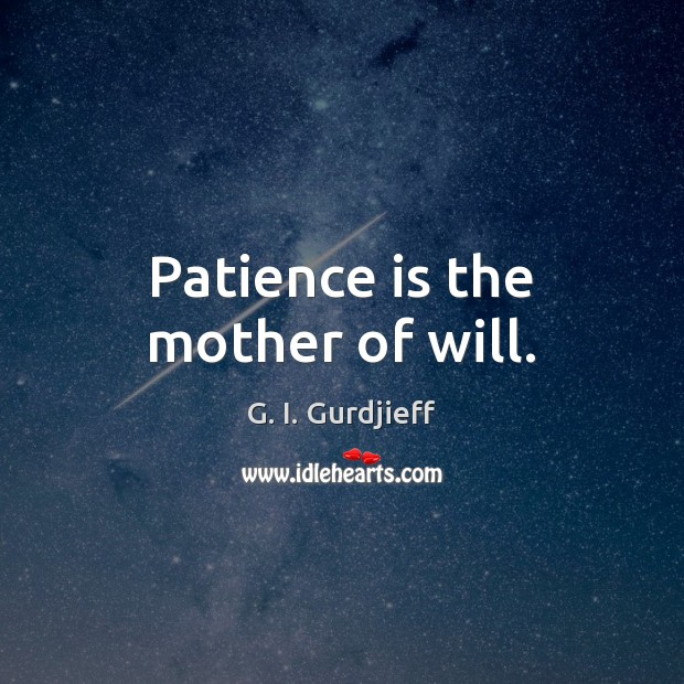 Patience is the mother of will. G. I. Gurdjieff Picture Quote