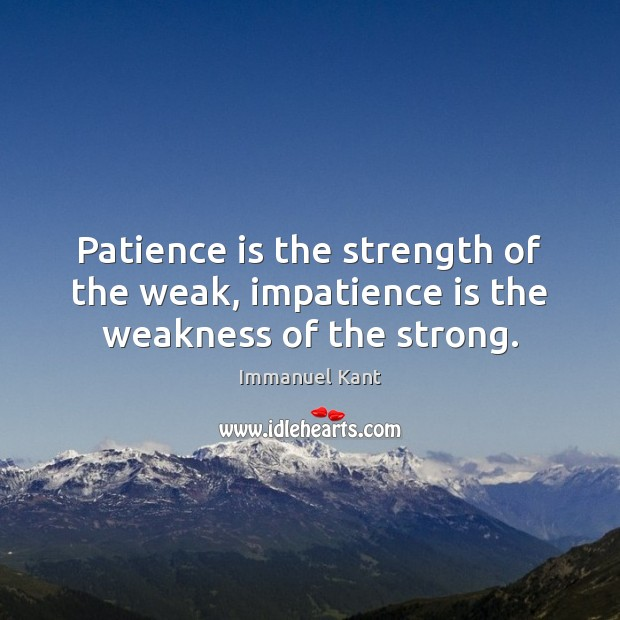 Image, Patience is the strength of the weak, impatience is the weakness of the strong.
