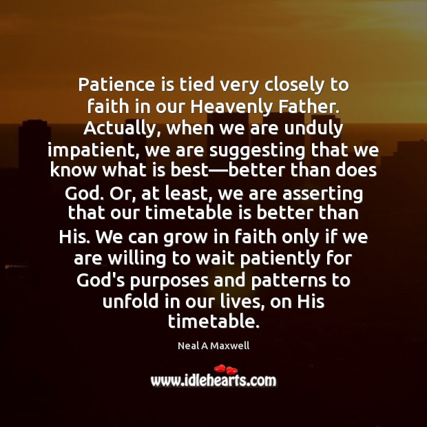 Patience is tied very closely to faith in our Heavenly Father. Actually, Neal A Maxwell Picture Quote