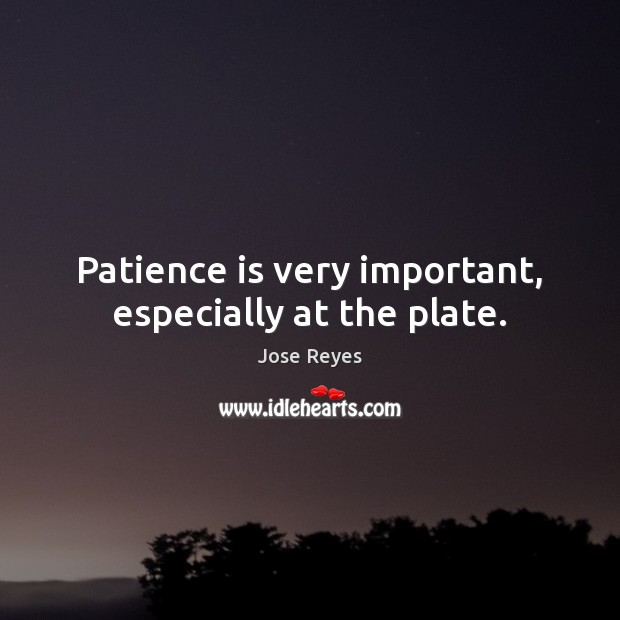 Patience is very important, especially at the plate. Patience Quotes Image