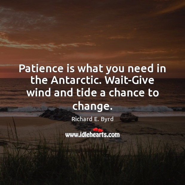 Patience is what you need in the Antarctic. Wait-Give wind and tide a chance to change. Patience Quotes Image