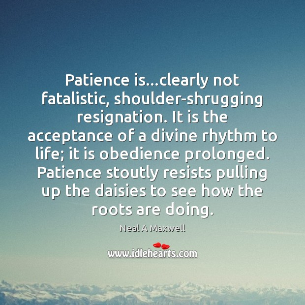 Patience is…clearly not fatalistic, shoulder-shrugging resignation. It is the acceptance of Patience Quotes Image