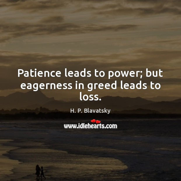 Patience leads to power; but eagerness in greed leads to loss. H. P. Blavatsky Picture Quote