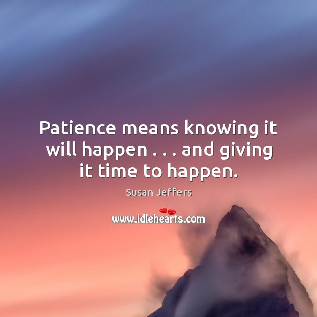 Patience means knowing it will happen . . . and giving it time to happen. Image