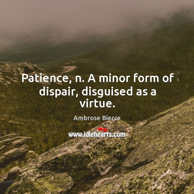Image, Patience, n. A minor form of dispair, disguised as a virtue.