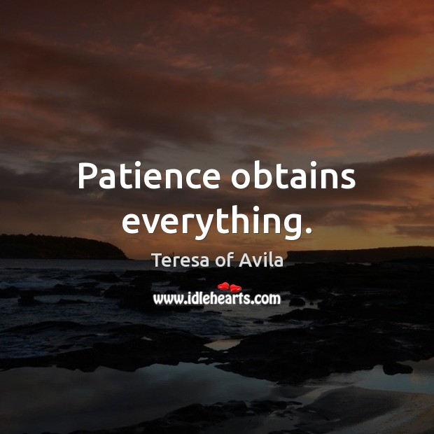 Patience obtains everything. Image