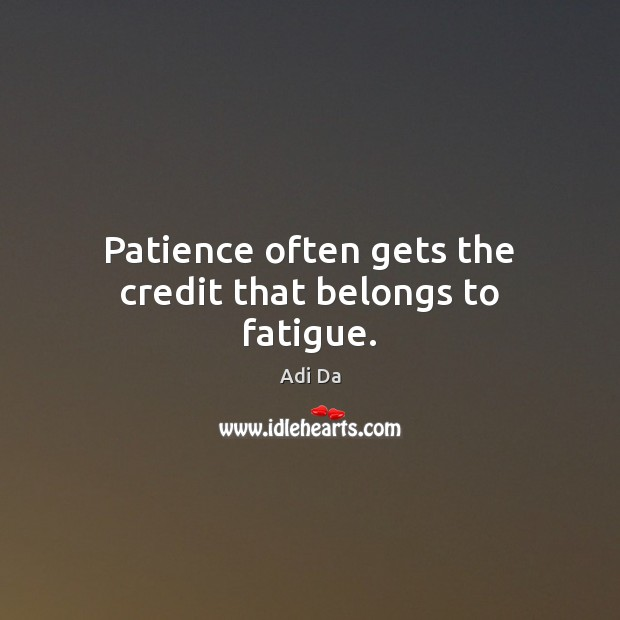 Patience often gets the credit that belongs to fatigue. Image