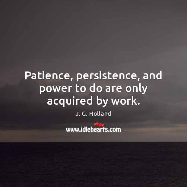 Patience, persistence, and power to do are only acquired by work. Image