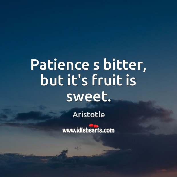 Patience s bitter, but it's fruit is sweet. Image