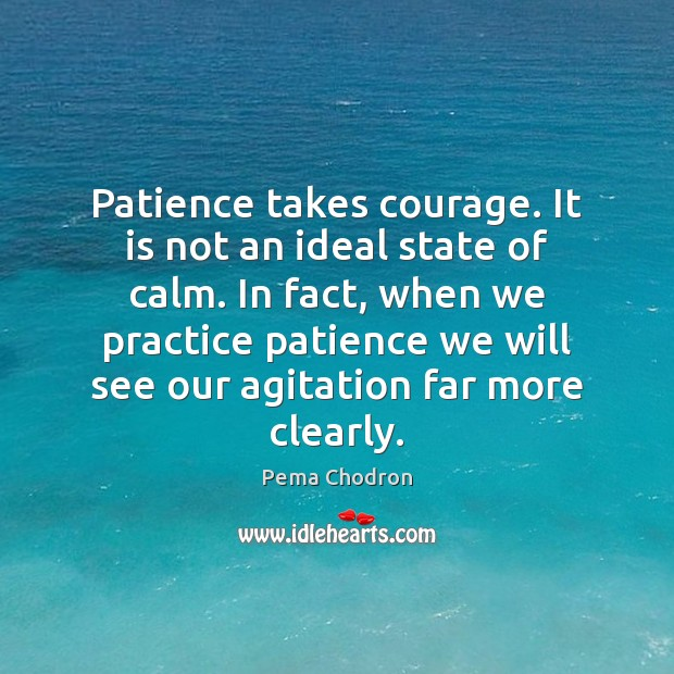 Image, Patience takes courage. It is not an ideal state of calm. In