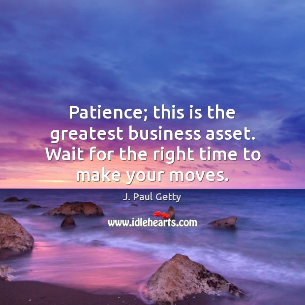 Image, Patience; this is the greatest business asset. Wait for the right time to make your moves.