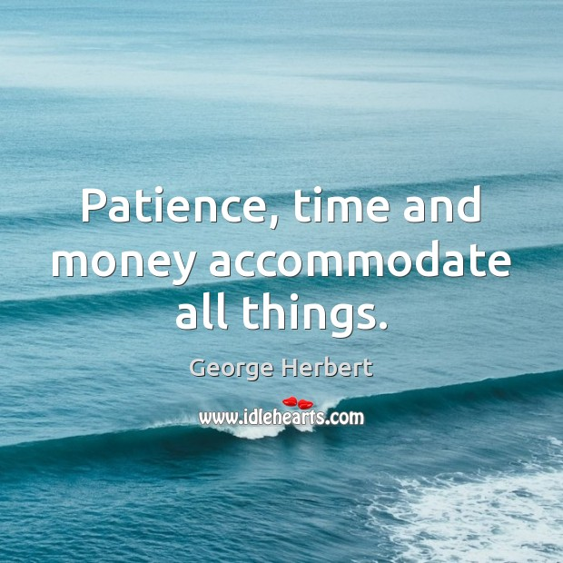Image, Patience, time and money accommodate all things.
