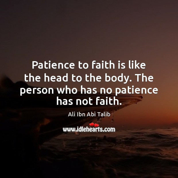 Patience to faith is like the head to the body. The person Ali Ibn Abi Talib Picture Quote