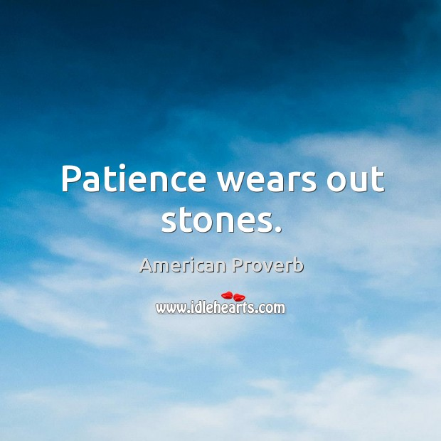 Patience wears out stones. American Proverbs Image